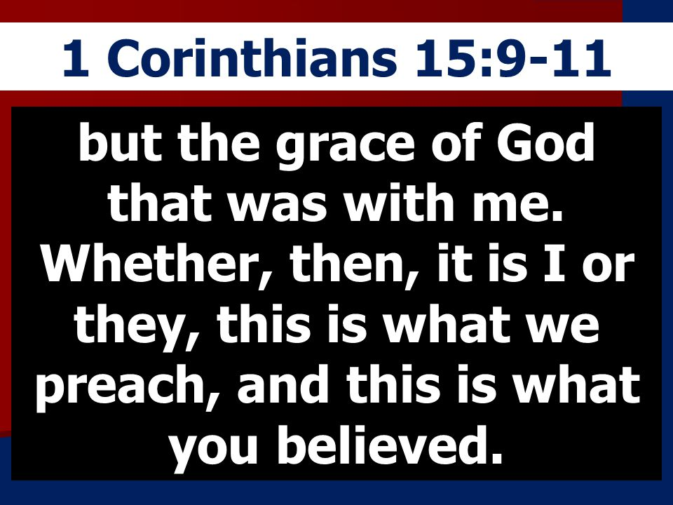 1 Corinthians 15:9-11 but the grace of God that was with me. Whether, then, it is I or they, this is what we preach, and this is what you believed.