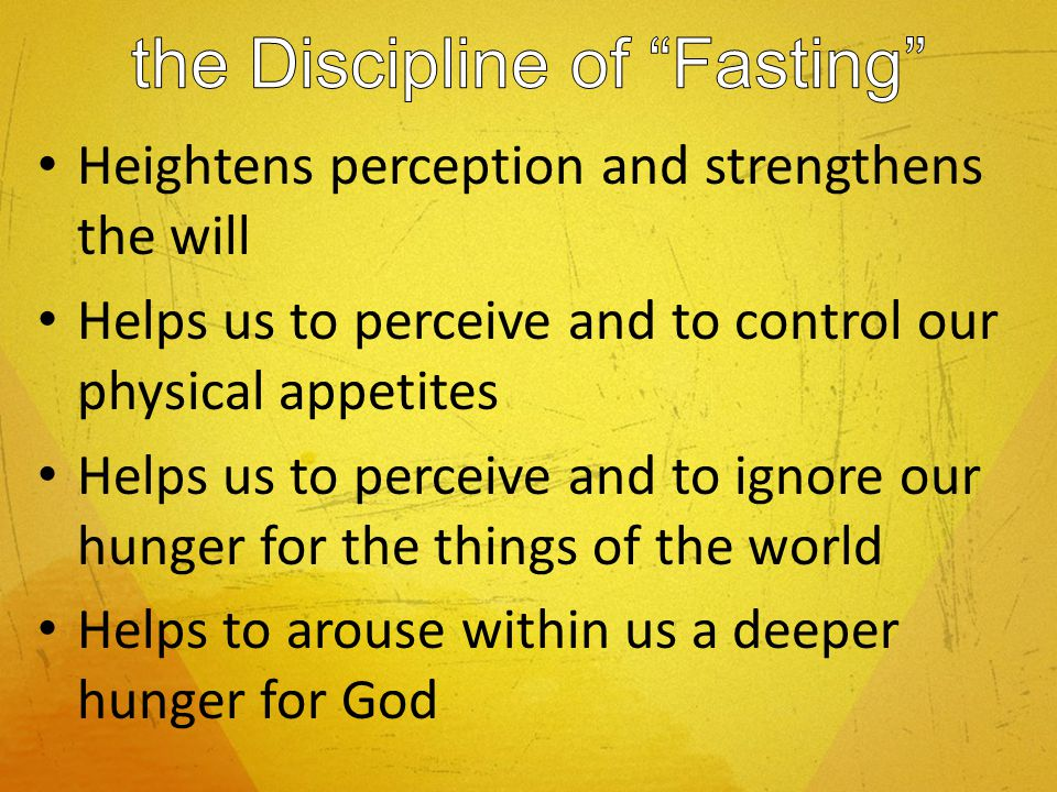 Heightens perception and strengthens the will Helps us to perceive and to control our physical appetites Helps us to perceive and to ignore our hunger for the things of the world Helps to arouse within us a deeper hunger for God