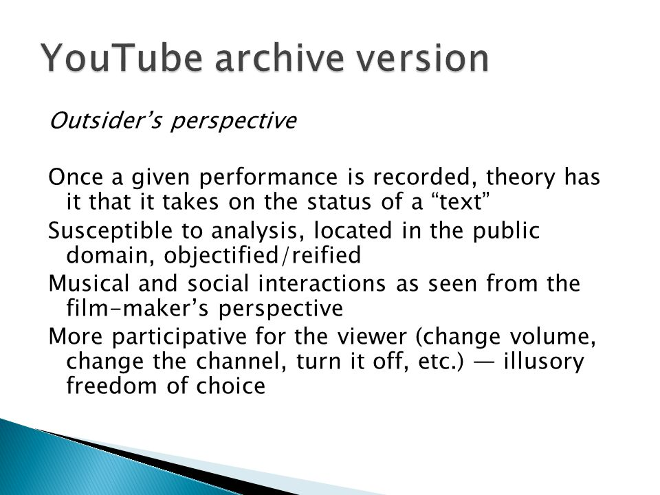 Outsiders perspective Once a given performance is recorded, theory has it that it takes on the status of a text Susceptible to analysis, located in the public domain, objectified/reified Musical and social interactions as seen from the film-makers perspective More participative for the viewer (change volume, change the channel, turn it off, etc.) illusory freedom of choice