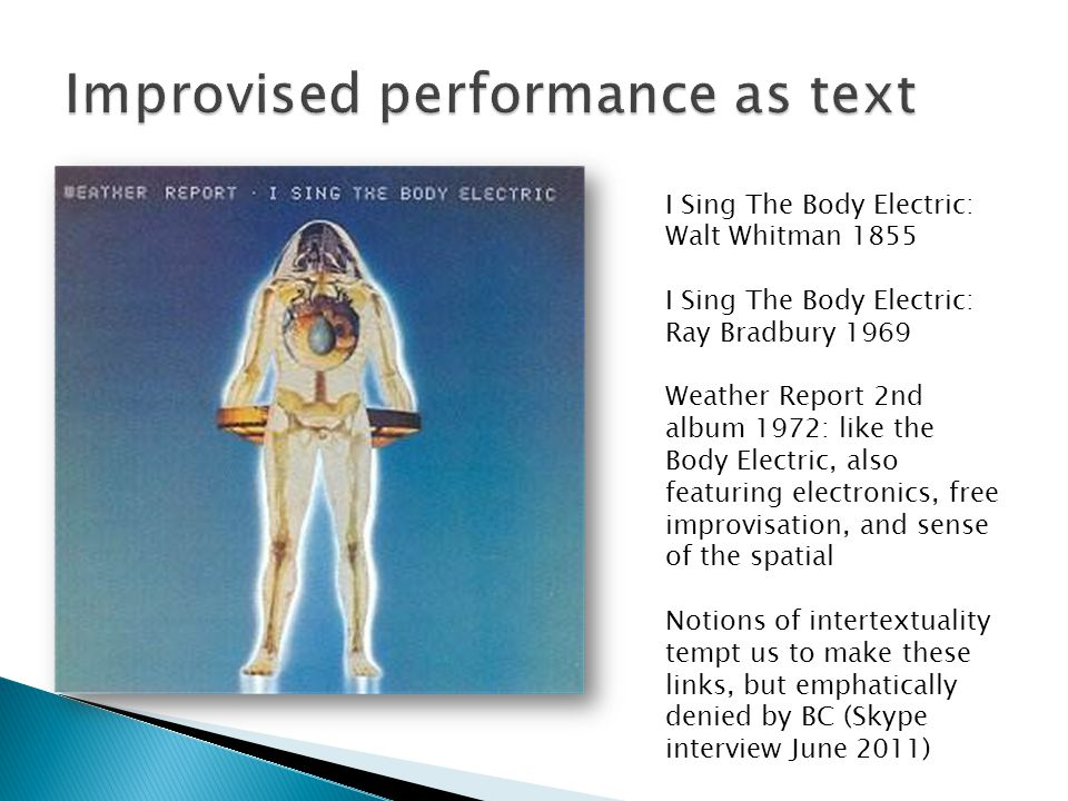 I Sing The Body Electric: Walt Whitman 1855 I Sing The Body Electric: Ray Bradbury 1969 Weather Report 2nd album 1972: like the Body Electric, also fe