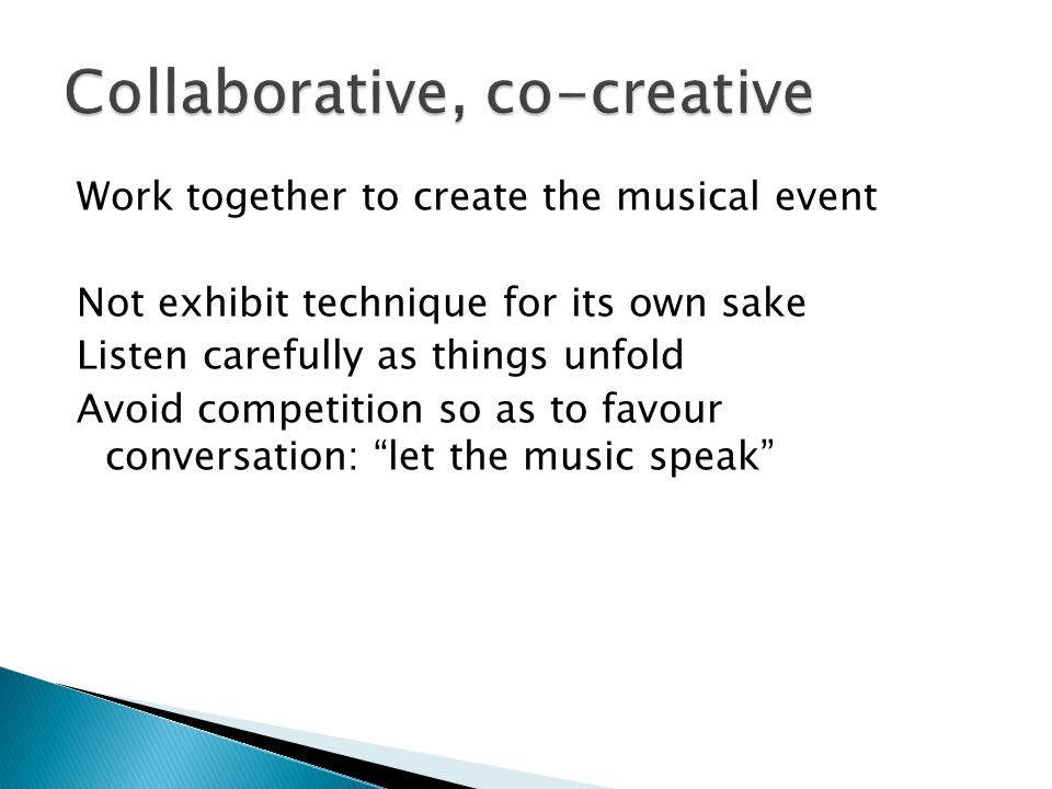 Work together to create the musical event Not exhibit technique for its own sake Listen carefully as things unfold Avoid competition so as to favour c