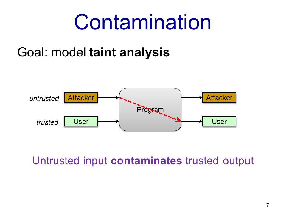 Contamination Goal: model taint analysis Untrusted input contaminates trusted output 7 Program User Attacker User Attacker trusted untrusted