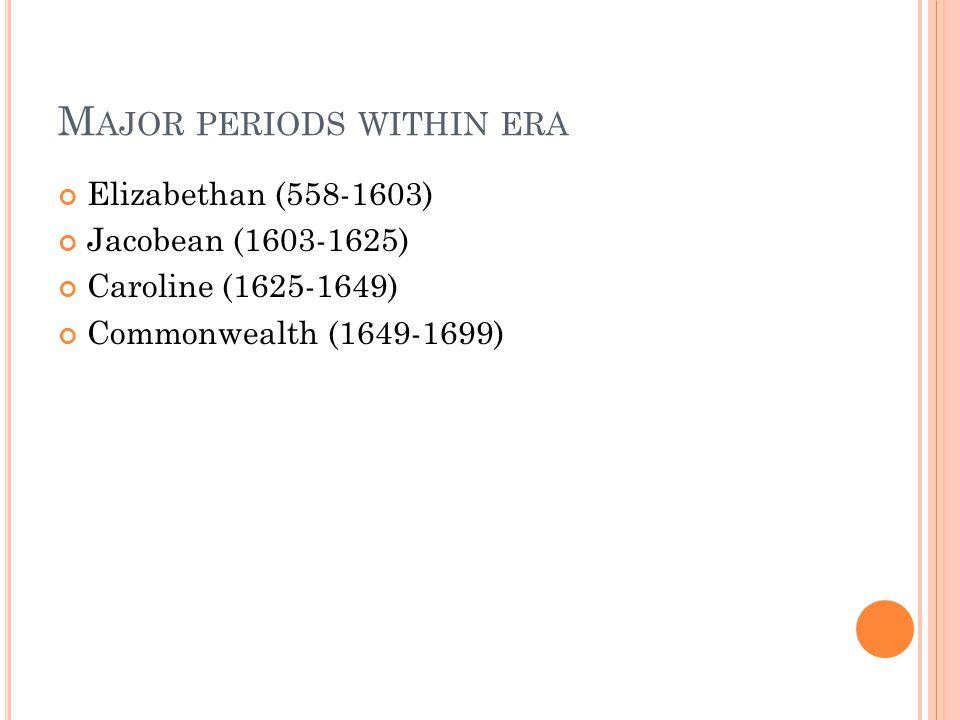 M AJOR PERIODS WITHIN ERA Elizabethan (558-1603) Jacobean (1603-1625) Caroline (1625-1649) Commonwealth (1649-1699)