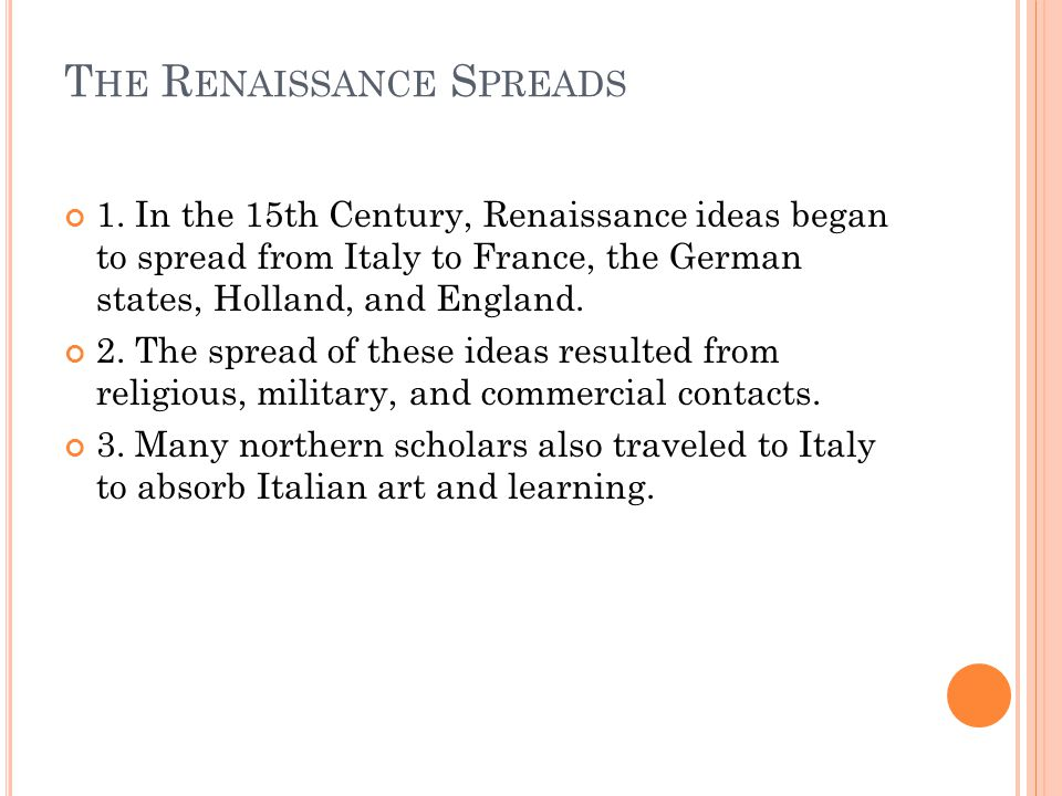 T HE R ENAISSANCE S PREADS 1. In the 15th Century, Renaissance ideas began to spread from Italy to France, the German states, Holland, and England. 2.