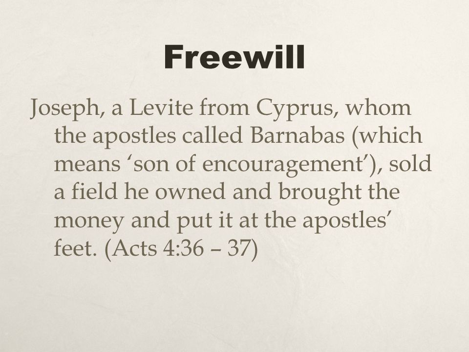 Freewill Joseph, a Levite from Cyprus, whom the apostles called Barnabas (which means son of encouragement), sold a field he owned and brought the mon