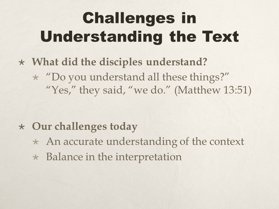 Challenges in Understanding the Text What did the disciples understand? Do you understand all these things? Yes, they said, we do. (Matthew 13:51) Our