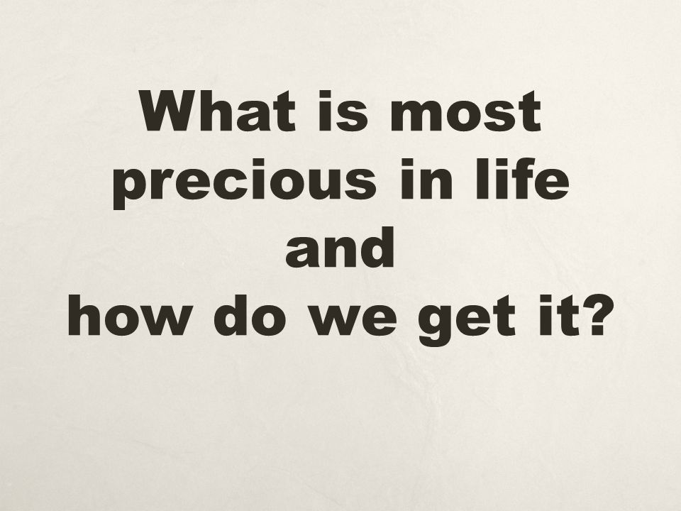What is most precious in life and how do we get it?