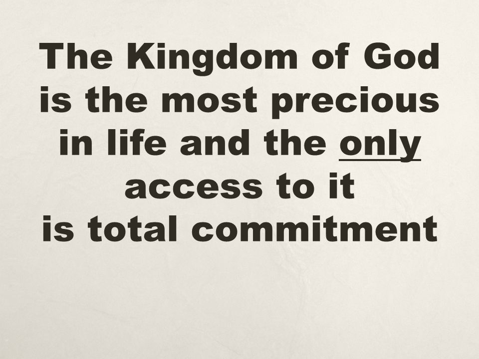 The Kingdom of God is the most precious in life and the only access to it is total commitment