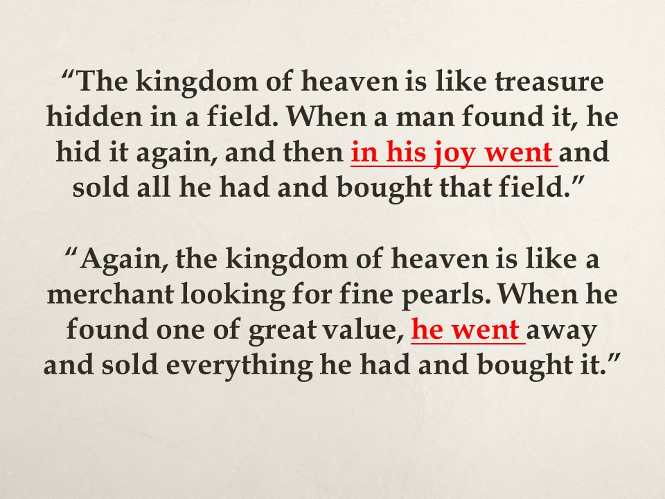 The kingdom of heaven is like treasure hidden in a field. When a man found it, he hid it again, and then in his joy went and sold all he had and bough