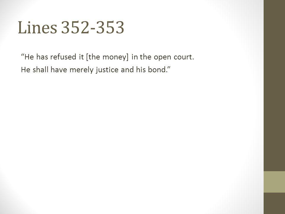 Lines 352-353 He has refused it [the money] in the open court. He shall have merely justice and his bond.