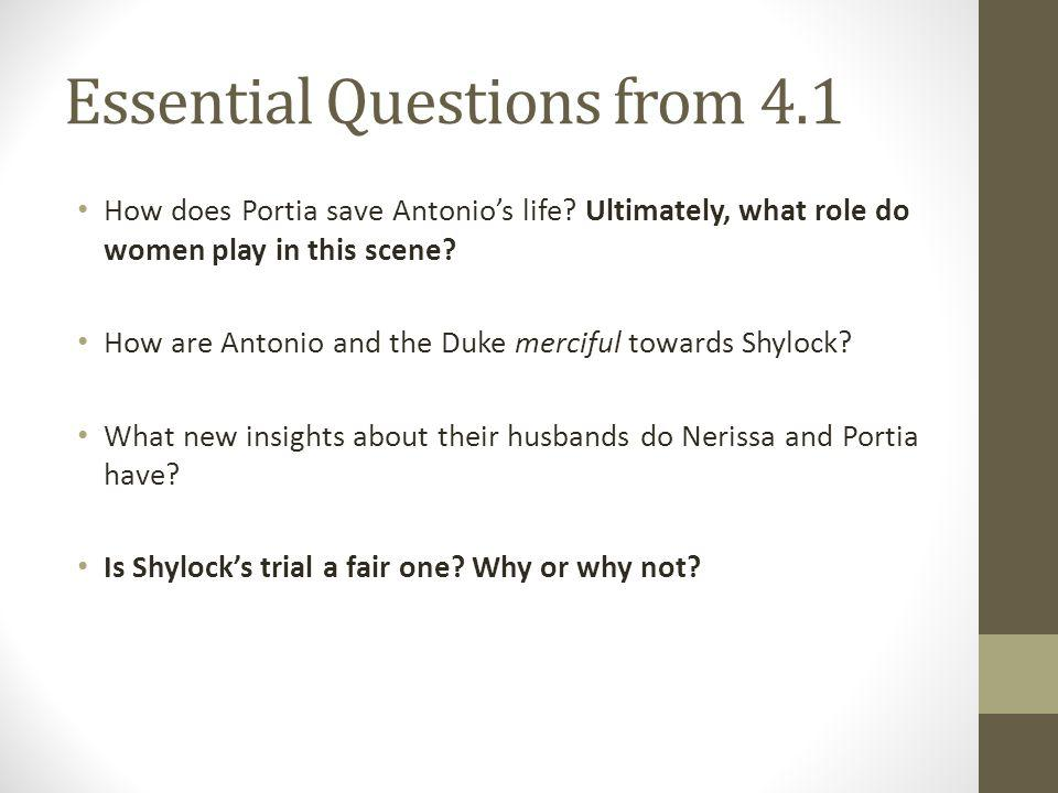 Essential Questions from 4.1 How does Portia save Antonios life? Ultimately, what role do women play in this scene? How are Antonio and the Duke merci