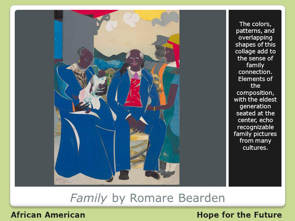 Family by Romare Bearden The colors, patterns, and overlapping shapes of this collage add to the sense of family connection.