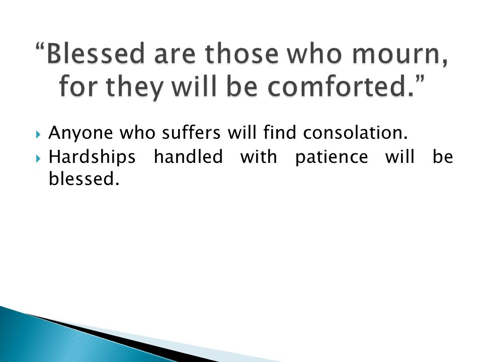 Anyone who suffers will find consolation. Hardships handled with patience will be blessed.