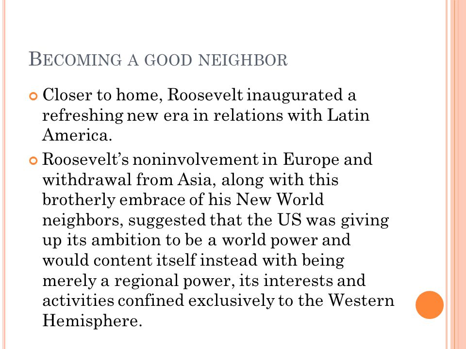 B ECOMING A GOOD NEIGHBOR Closer to home, Roosevelt inaugurated a refreshing new era in relations with Latin America. Roosevelts noninvolvement in Eur