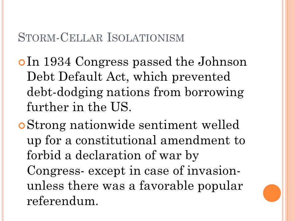 S TORM -C ELLAR I SOLATIONISM In 1934 Congress passed the Johnson Debt Default Act, which prevented debt-dodging nations from borrowing further in the
