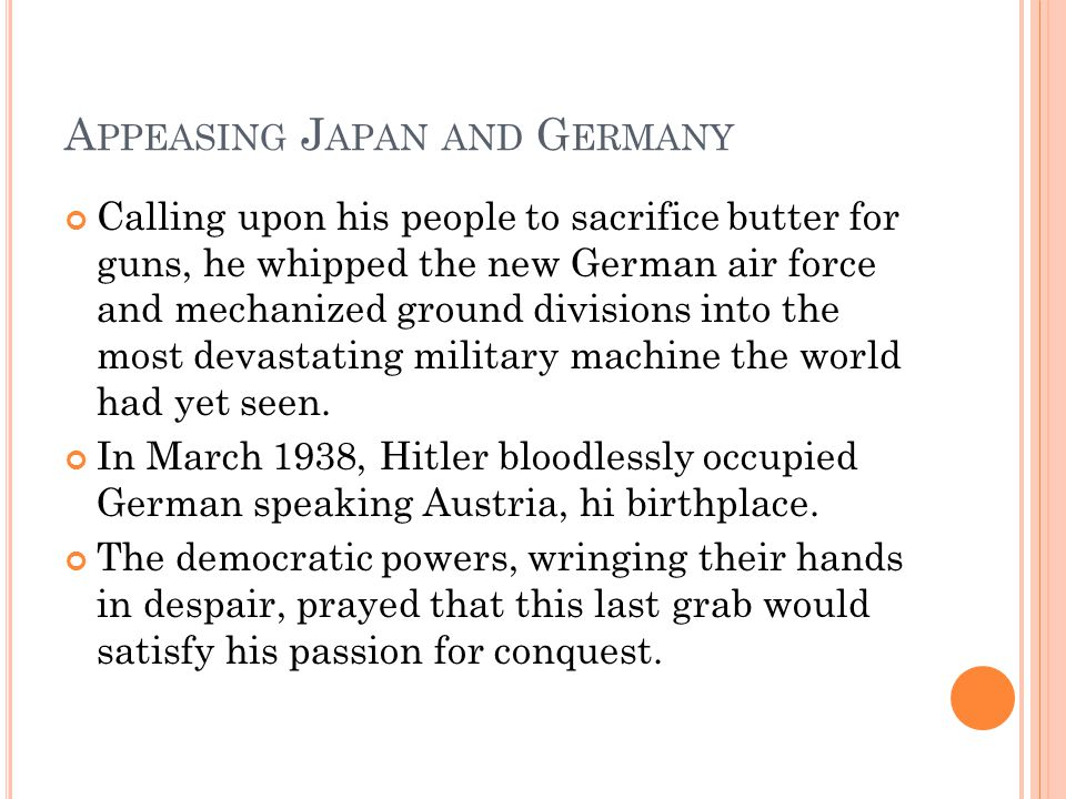 A PPEASING J APAN AND G ERMANY Calling upon his people to sacrifice butter for guns, he whipped the new German air force and mechanized ground divisio