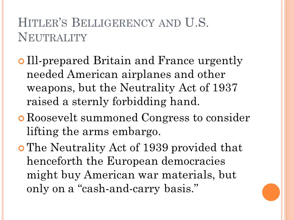 H ITLER S B ELLIGERENCY AND U.S. N EUTRALITY Ill-prepared Britain and France urgently needed American airplanes and other weapons, but the Neutrality