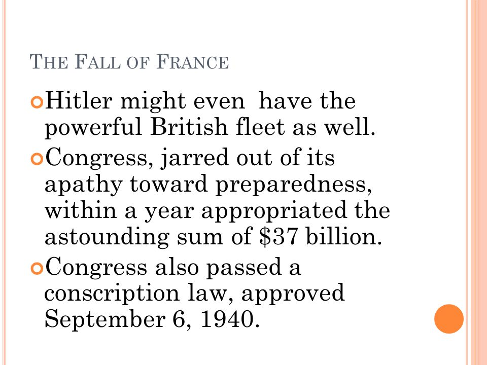 T HE F ALL OF F RANCE Hitler might even have the powerful British fleet as well. Congress, jarred out of its apathy toward preparedness, within a year