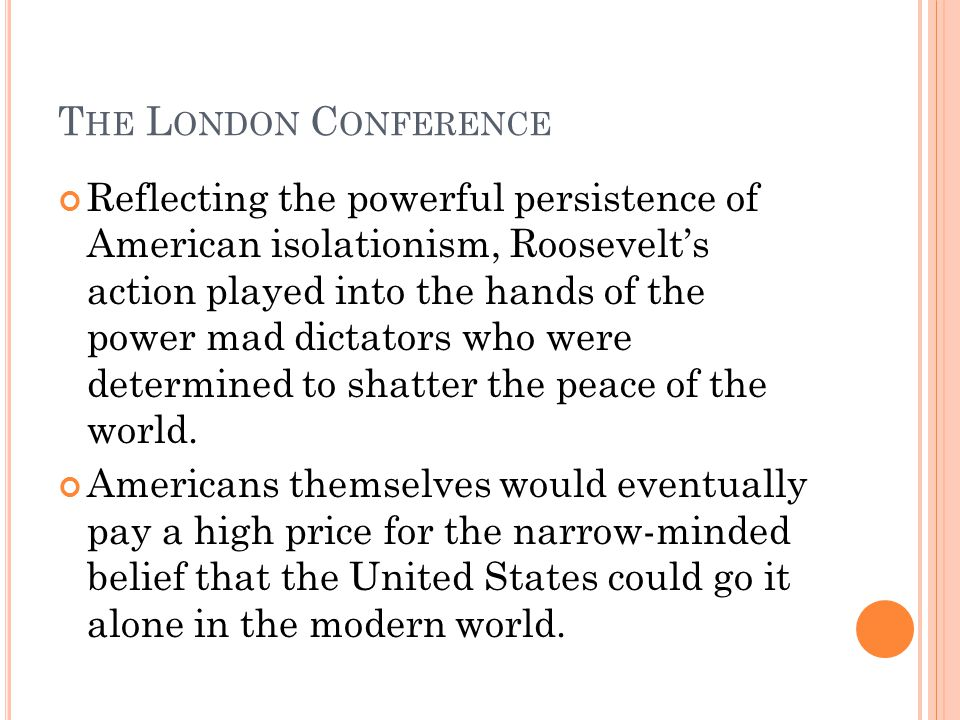 T HE L ONDON C ONFERENCE Reflecting the powerful persistence of American isolationism, Roosevelts action played into the hands of the power mad dictat