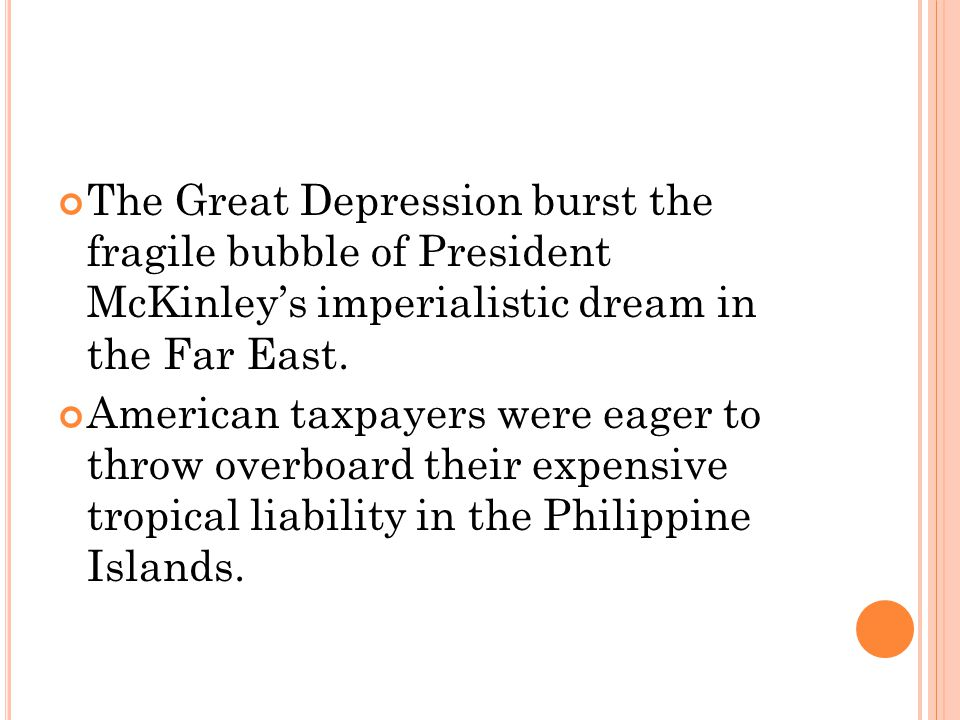 The Great Depression burst the fragile bubble of President McKinleys imperialistic dream in the Far East. American taxpayers were eager to throw overb
