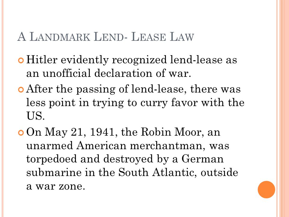 A L ANDMARK L END - L EASE L AW Hitler evidently recognized lend-lease as an unofficial declaration of war. After the passing of lend-lease, there was
