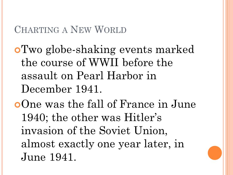 C HARTING A N EW W ORLD Two globe-shaking events marked the course of WWII before the assault on Pearl Harbor in December 1941. One was the fall of Fr