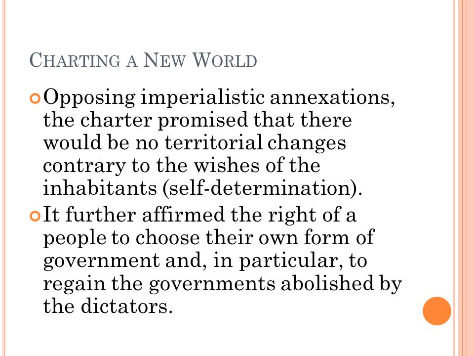 C HARTING A N EW W ORLD Opposing imperialistic annexations, the charter promised that there would be no territorial changes contrary to the wishes of