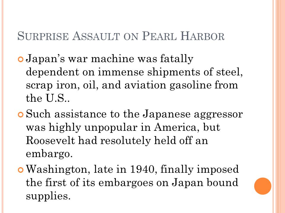 S URPRISE A SSAULT ON P EARL H ARBOR Japans war machine was fatally dependent on immense shipments of steel, scrap iron, oil, and aviation gasoline fr