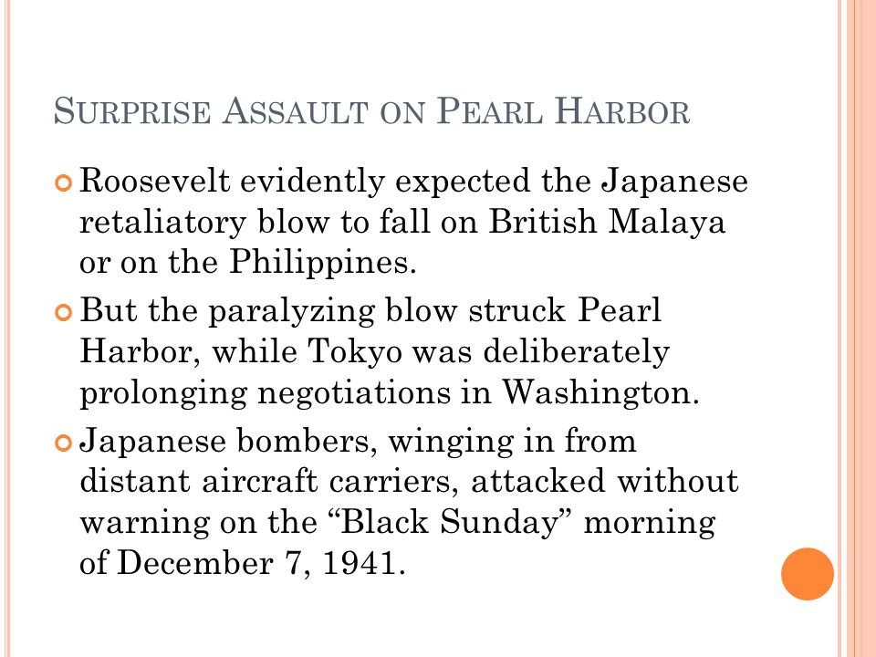 S URPRISE A SSAULT ON P EARL H ARBOR Roosevelt evidently expected the Japanese retaliatory blow to fall on British Malaya or on the Philippines. But t