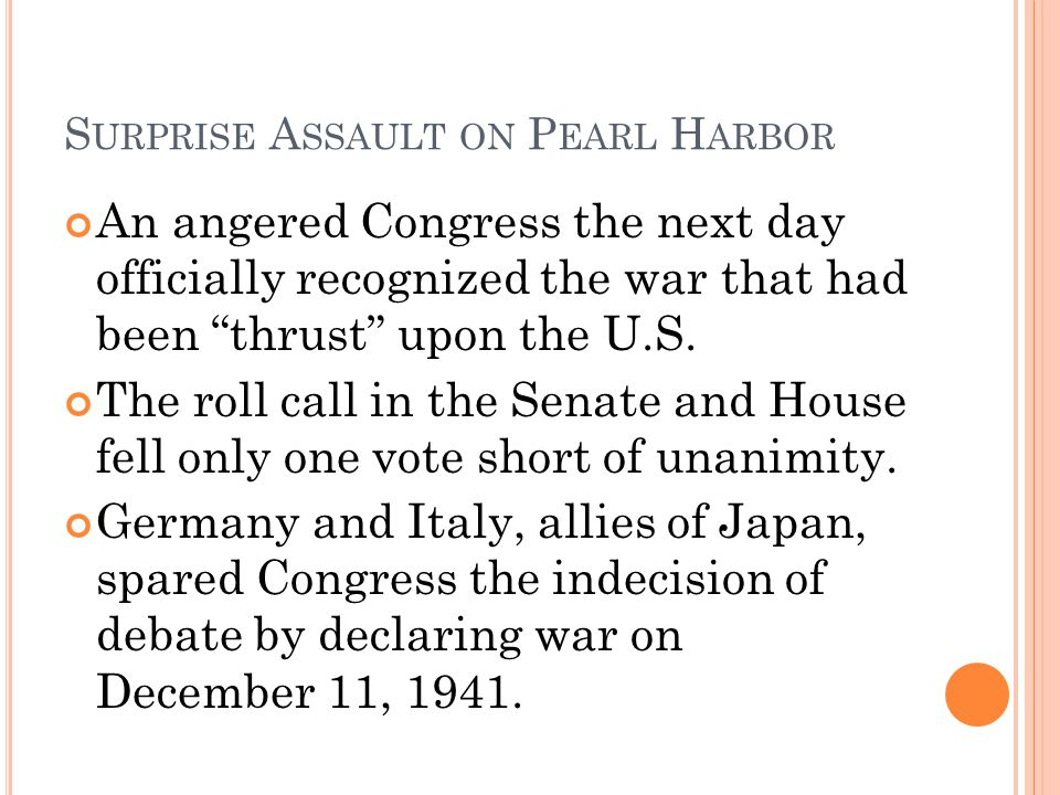 S URPRISE A SSAULT ON P EARL H ARBOR An angered Congress the next day officially recognized the war that had been thrust upon the U.S. The roll call i