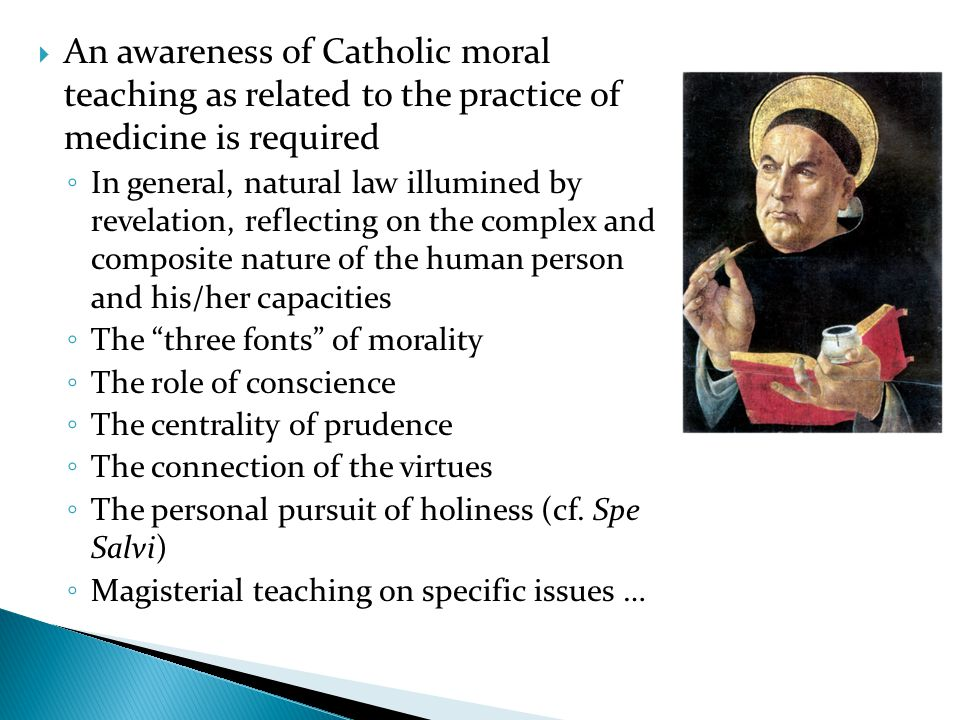 An awareness of Catholic moral teaching as related to the practice of medicine is required In general, natural law illumined by revelation, reflecting