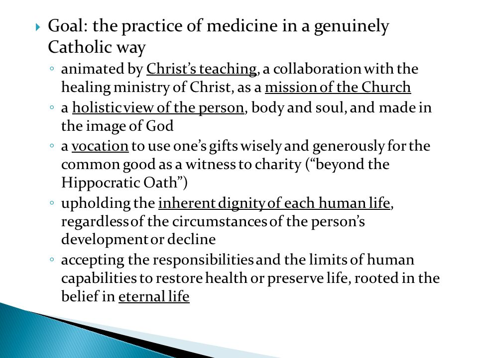 Goal: the practice of medicine in a genuinely Catholic way animated by Christs teaching, a collaboration with the healing ministry of Christ, as a mis