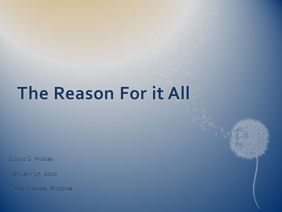 The Reason For it AllThe Reason For it All Louis G. Hulsey January 17, 2010 Casa Grande, Arizona