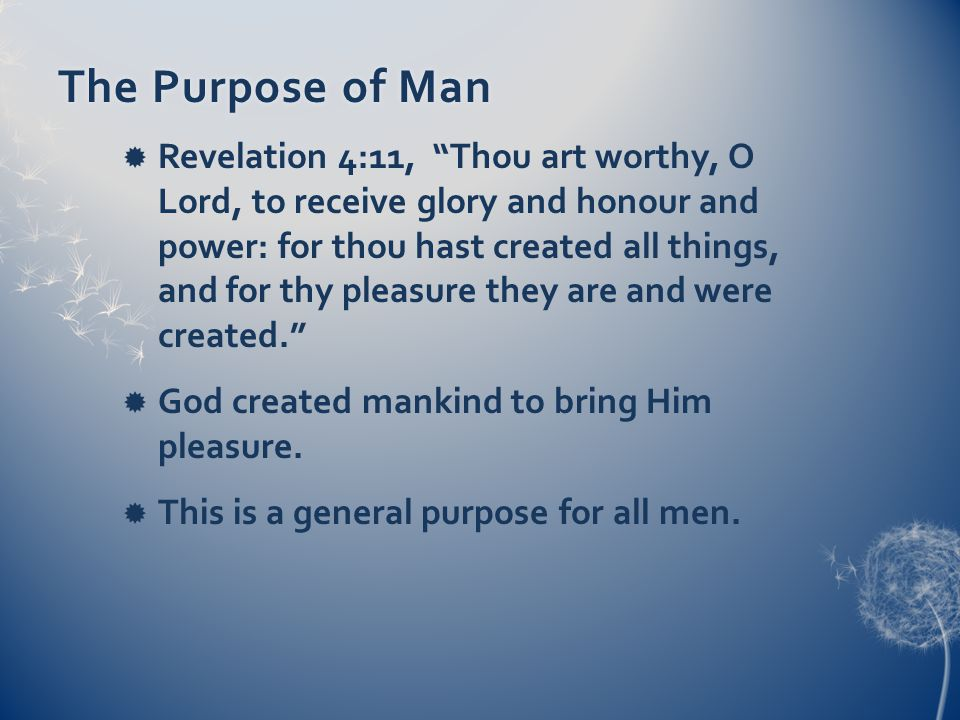 The Purpose of ManThe Purpose of Man Revelation 4:11, Thou art worthy, O Lord, to receive glory and honour and power: for thou hast created all things, and for thy pleasure they are and were created.