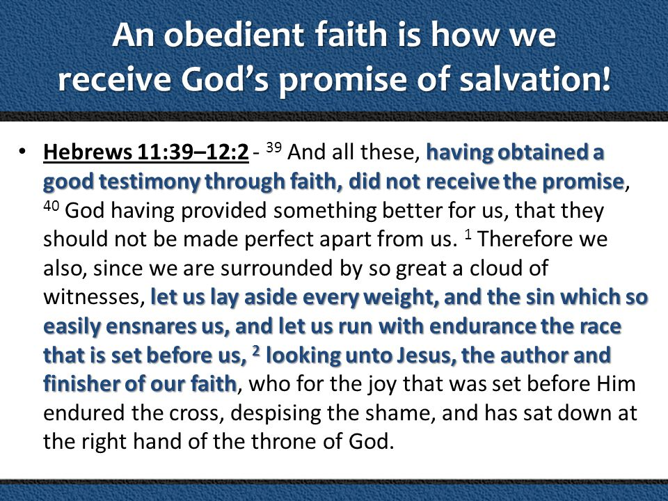 An obedient faith is how we receive Gods promise of salvation! having obtained a good testimony through faith, did not receive the promise let us lay
