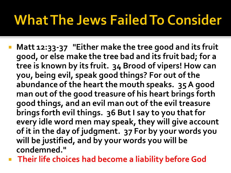Matt 12:33-37 Either make the tree good and its fruit good, or else make the tree bad and its fruit bad; for a tree is known by its fruit.