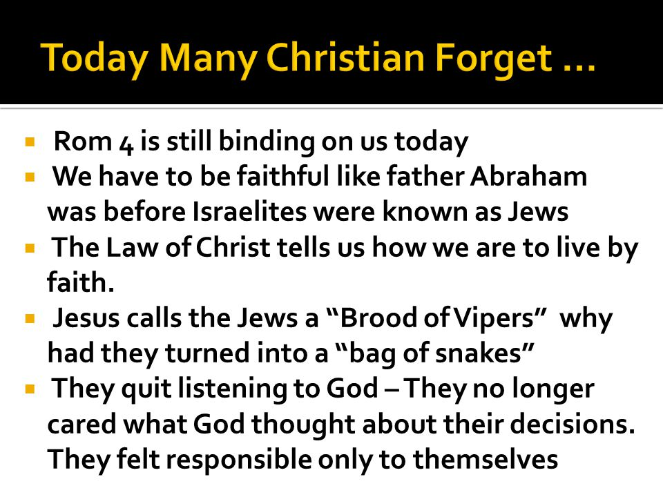 Rom 4 is still binding on us today We have to be faithful like father Abraham was before Israelites were known as Jews The Law of Christ tells us how we are to live by faith.