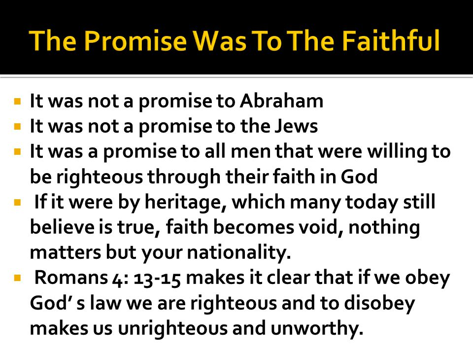 It was not a promise to Abraham It was not a promise to the Jews It was a promise to all men that were willing to be righteous through their faith in