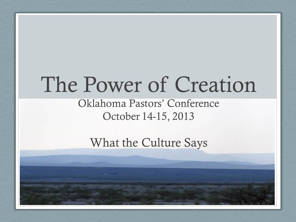 The Power of Creation Oklahoma Pastors Conference October 14-15, 2013 What the Culture Says