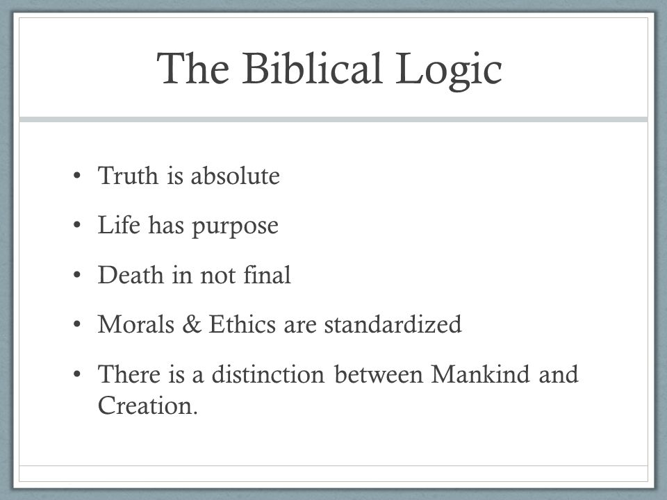 The Biblical Logic Truth is absolute Life has purpose Death in not final Morals & Ethics are standardized There is a distinction between Mankind and Creation.