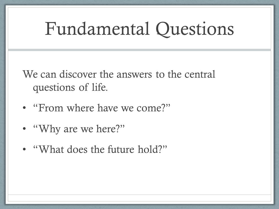 Fundamental Questions We can discover the answers to the central questions of life.