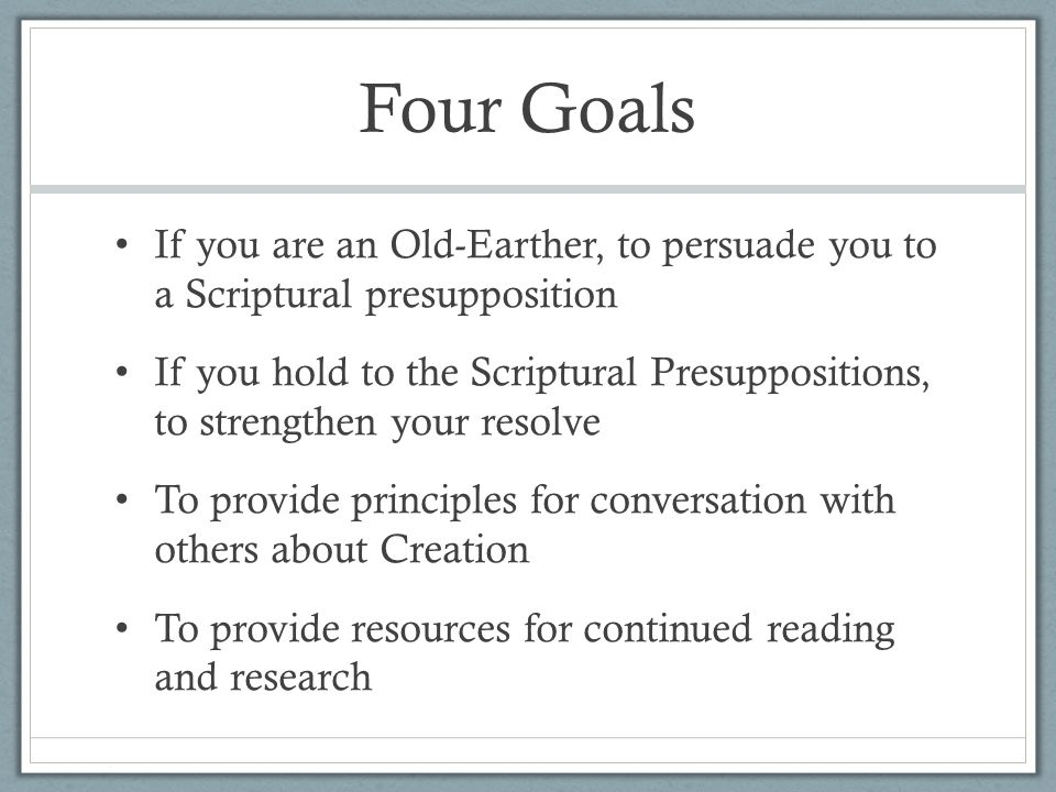 Four Goals If you are an Old-Earther, to persuade you to a Scriptural presupposition If you hold to the Scriptural Presuppositions, to strengthen your resolve To provide principles for conversation with others about Creation To provide resources for continued reading and research