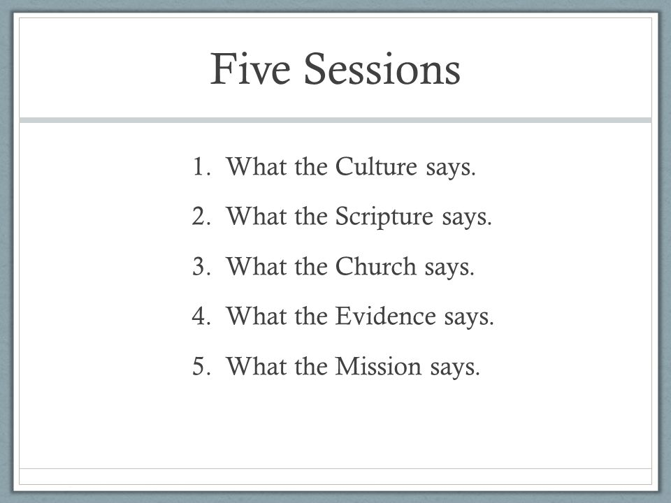 Five Sessions 1.What the Culture says. 2.What the Scripture says.