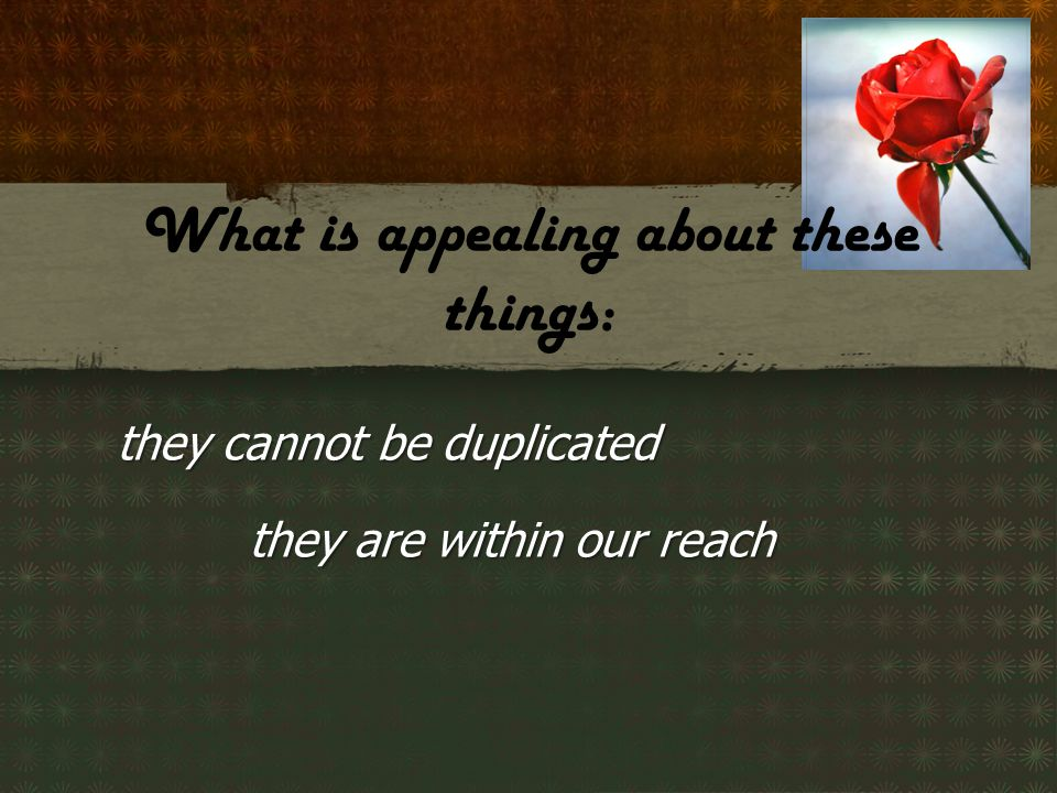 they cannot be duplicated they are within our reach What is appealing about these things: