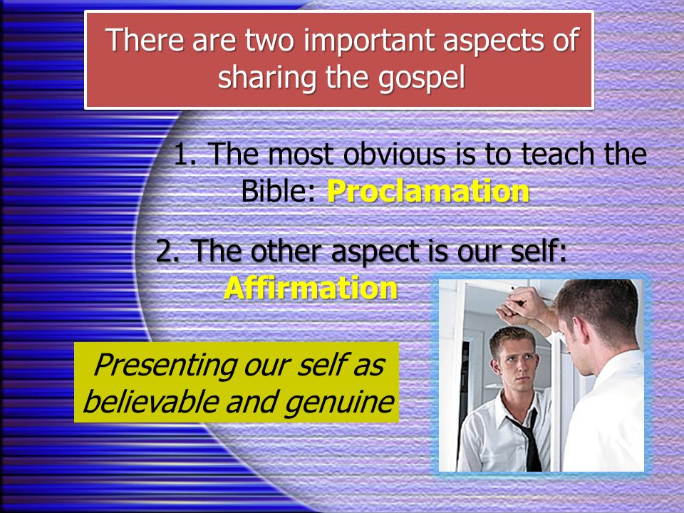 There are two important aspects of sharing the gospel Proclamation 1. The most obvious is to teach the Bible: Proclamation 2. The other aspect is our