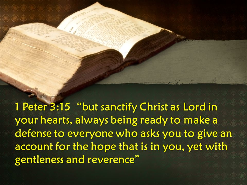 1 Peter 3:15 but sanctify Christ as Lord in your hearts, always being ready to make a defense to everyone who asks you to give an account for the hope