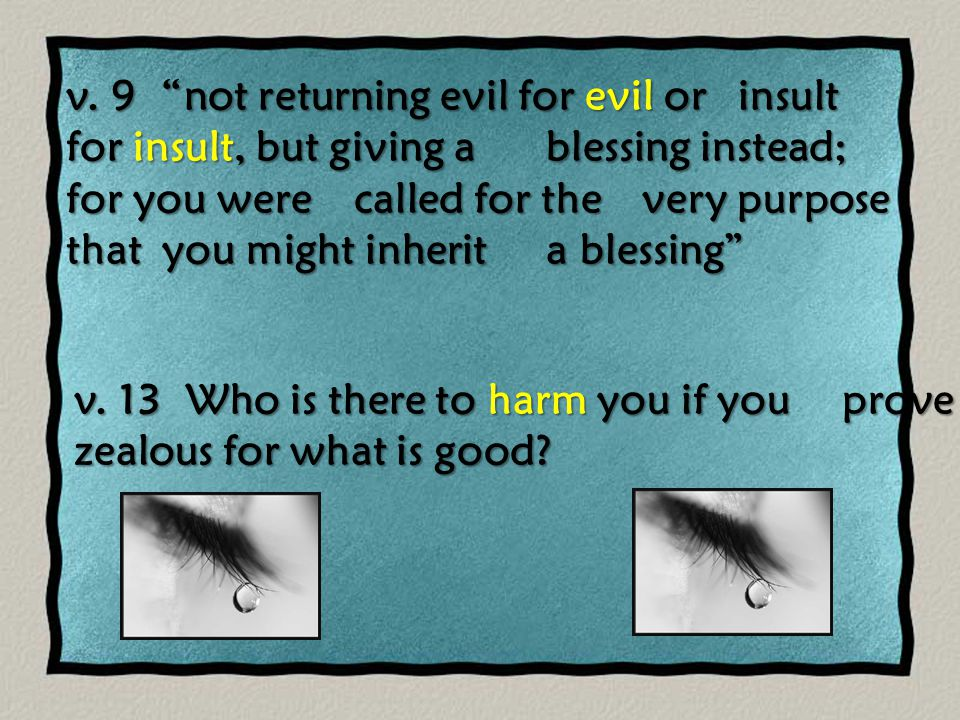 v. 9 not returning evil for evil or insult for insult, but giving a blessing instead; for you were called for the very purpose that you might inherit