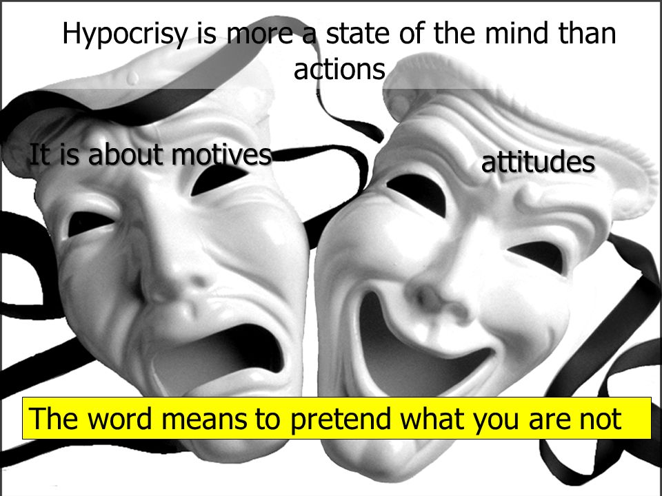 Hypocrisy is more a state of the mind than actions It is about motives attitudes The word means to pretend what you are not