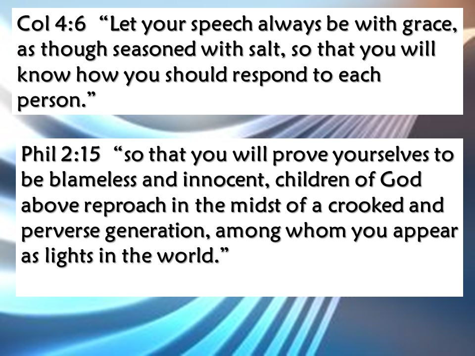 Col 4:6 Let your speech always be with grace, as though seasoned with salt, so that you will know how you should respond to each person. Phil 2:15 so