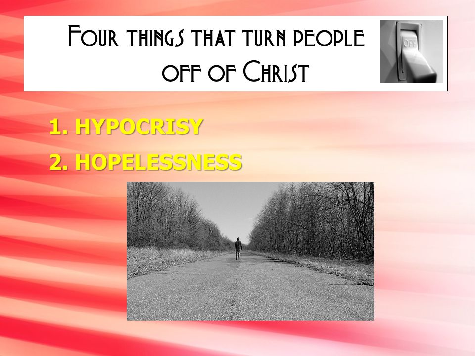 Four things that turn people off of Christ 1. HYPOCRISY 2. HOPELESSNESS